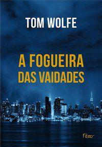 A FOGUEIRA DAS VAIDADES - WOLFE, TOM