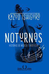 NOTURNOS - HISTÓRIAS DE MÚSICA E ANOITECER - ISHIGURO, KAZUO