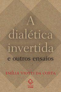 A DIALÉTICA INVERTIDA E OUTROS ENSAIOS - COSTA, EMILIA VIOTTI DA