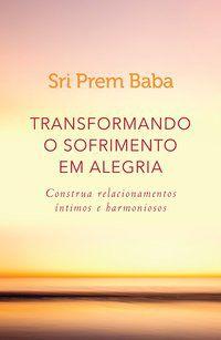 TRANSFORMANDO O SOFRIMENTO EM ALEGRIA - BABA, SRI PREM