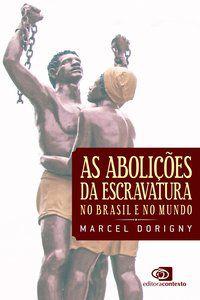 AS ABOLIÇÕES DA ESCRAVATURA NO BRASIL E NO MUNDO - DORIGNY, MARCEL