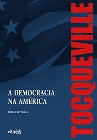 A DEMOCRACIA NA AMÉRICA – EDIÇÃO INTEGRAL - TOCQUEVILLE, ALEXIS DE
