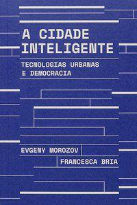 A CIDADE INTELIGENTE - MOROZOV, EVGENY