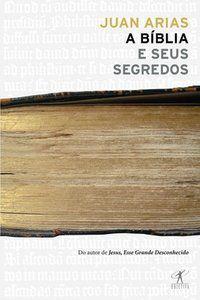 A BÍBLIA E SEUS SEGREDOS - ARIAS, JUAN