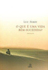 O QUE É UMA VIDA BEM-SUCEDIDA? - FERRY, LUC