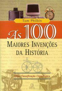AS 100 MAIORES INVENÇÕES DA HISTÓRIA - PHILBIN, TOM