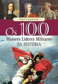 OS 100 MAIORES LÍDERES MILITARES DA HISTÓRIA - CAWTHORNE, NIGEL