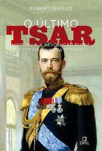 O ÚLTIMO TSAR: NICOLAU II, A REVOLUÇÃO RUSSA E O FIM DA DINASTIA ROMANOV - SERVICE, ROBERT
