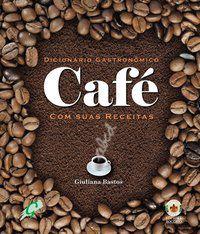 DICIONÁRIO GASTRONÔMICO - CAFÉ COM SUAS RECEITAS - BASTOS, GIULIANA