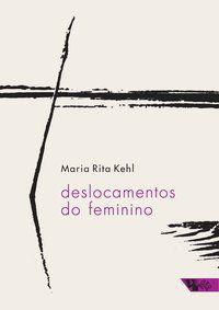 DESLOCAMENTOS DO FEMININO - KEHL, MARIA RITA