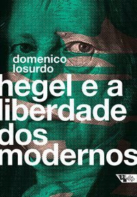 HEGEL E A LIBERDADE DOS MODERNOS - LOSURDO, DOMENICO