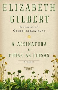 A ASSINATURA DE TODAS AS COISAS - GILBERT, ELIZABETH