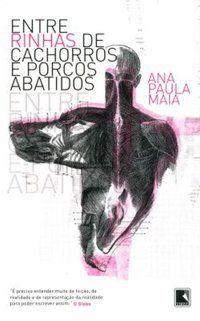ENTRE RINHAS DE CACHORROS E PORCOS ABATIDOS - MAIA, ANA PAULA