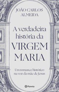 A VERDADEIRA HISTÓRIA DA VIRGEM MARIA - ALMEIDA, JOÃO CARLOS