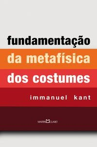 FUNDAMENTAÇÃO DA METAFÍSICA DOS COSTUMES - KANT, IMMANUEL