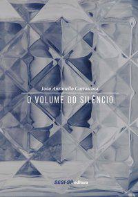 O VOLUME DO SILÊNCIO - CARRASCOZA, JOÃO ANZANELLO