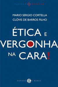 ÉTICA E VERGONHA NA CARA! - CORTELLA, MARIO SERGIO