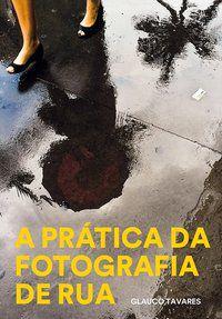 A PRATICA DA FOTOGRAFIA DE RUA - TAVARES, GLAUCO