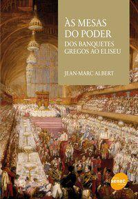 AS MESAS DO PODER : DOS BANQUETES GREGOS AO ELISEU - ALBERT, JEAN-MARC