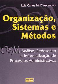 ORGANIZAÇÃO, SISTEMAS E MÉTODOS: ANÁLISE, REDESENHO E INFORMATIZAÇÃO DE PROCESSOS ADMINISTRATIVOS - ASCENÇÃO, LUIZ CARLOS M.
