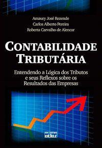 CONTABILIDADE TRIBUTÁRIA: A LÓGICA DOS TRIBUTOS E SEUS REFLEXOS SOBRE OS RESULTADOS DAS EMPRESAS - ALENCAR, ROBERTA CARVALHO DE