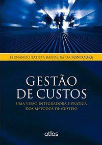 GESTÃO DE CUSTOS: UMA VISÃO INTEGRADORA E PRÁTICA DOS MÉTODOS DE CUSTEIO - FONTOURA, FERNANDO BATISTA BANDEIRA DA