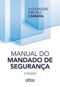 MANUAL DO MANDADO DE SEGURANÇA - CAMARA, ALEXANDRE FREITAS