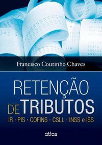 RETENÇÃO DE TRIBUTOS: IR • PIS • COFINS • CSLL • INSS E ISS - CHAVES, FRANCISCO COUTINHO