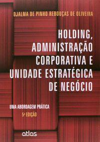 HOLDING, ADMINISTRAÇÃO CORPORATIVA E UNIDADE ESTRATÉGICA DE NEGÓCIO: UMA ABORDAGEM PRÁTICA - OLIVEIRA, DJALMA DE PINHO REBOUÇAS DE