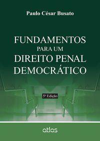 FUNDAMENTOS PARA UM DIREITO PENAL DEMOCRÁTICO - BUSATO, PAULO CÉSAR