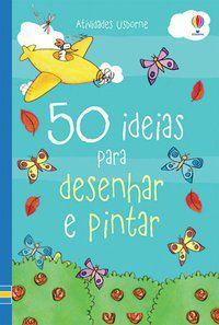 50 IDEIAS PARA DESENHAR E PINTAR - USBORNE PUBLISHING