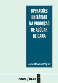 OPERAÇÕES UNITÁRIAS NA PRODUÇÃO DE AÇÚCAR DE CANA - PAYNE, JOHN HOWARD
