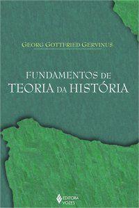 FUNDAMENTOS DE TEORIA DA HISTÓRIA - GERVINUS, GEORG GOTTFRIED