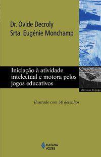 INICIAÇÃO À ATIVIDADE INTELECTUAL E MOTORA PELOS JOGOS EDUCATIVOS - DECROLY, DR. OVIDE