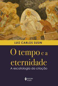 O TEMPO E A ETERNIDADE - SUSIN, LUIZ CARLOS
