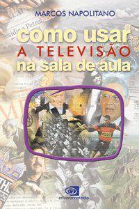COMO USAR A TELEVISÃO NA SALA DE AULA - NAPOLITANO, MARCOS