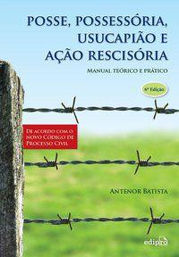 POSSE, POSSESSORIA, USUCAPIÃO E AÇÃO RESCISÓRIA: MANUAL TEÓRICO E PRÁTICO - BATISTA, ANTENOR