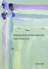 BAZAR DA DÍVIDA EXTERNA BRASILEIRA - BENAKOUCHE, RABAH