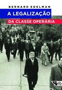 A LEGALIZAÇÃO DA CLASSE OPERÁRIA - EDELMAN, BERNARD