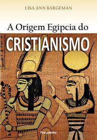 A ORIGEM EGÍPCIA DO CRISTIANISMO - BARGEMAN, LISA ANN