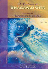A ESSÊNCIA DO BHAGAVAD GITA - KRIYANANDA, SWAMI