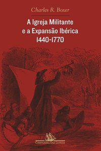 A IGREJA MILITANTE E A EXPANSÃO IBÉRICA, 1440-1770 - BOXER, CHARLES R.