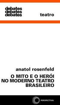 MITO E O HERÓI NO MODERNO TEATRO BRASIL - ROSENFELD, ANATOL