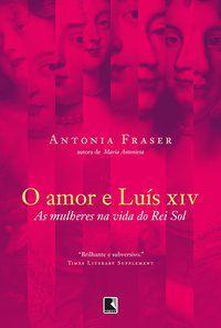 O AMOR E LUÍS XIV - FRASER, ANTONIA