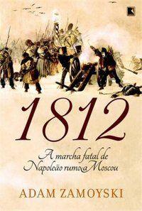 1812: A MARCHA FATAL DE NAPOLEÃO RUMO A MOSCOU - ZAMOYSKI, ADAM