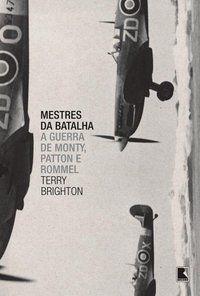MESTRES DA BATALHA: A GUERRA DE MONTY, PATTON E ROMMEL - BRIGHTON, TERRY