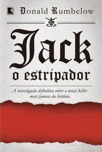JACK, O ESTRIPADOR: A INVESTIGAÇÃO DEFINITIVA SOBRE O SERIAL KILLER MAIS FAMOSO DA HISTÓRIA - RUMBELOW, DONALD