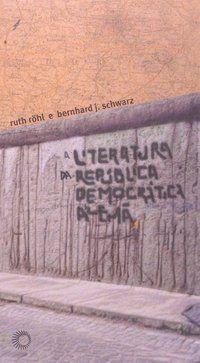 A LITERATURA DA REPÚBLICA DEMOCRÁTICA ALEMÃ - ROHL, RUTH
