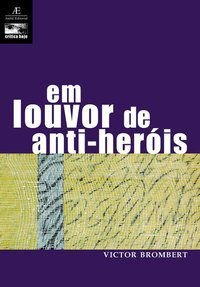 EM LOUVOR DE ANTI-HERÓIS - BROMBERT, VICTOR