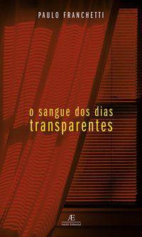 O SANGUE DOS DIAS TRANSPARENTES - FRANCHETTI, PAULO